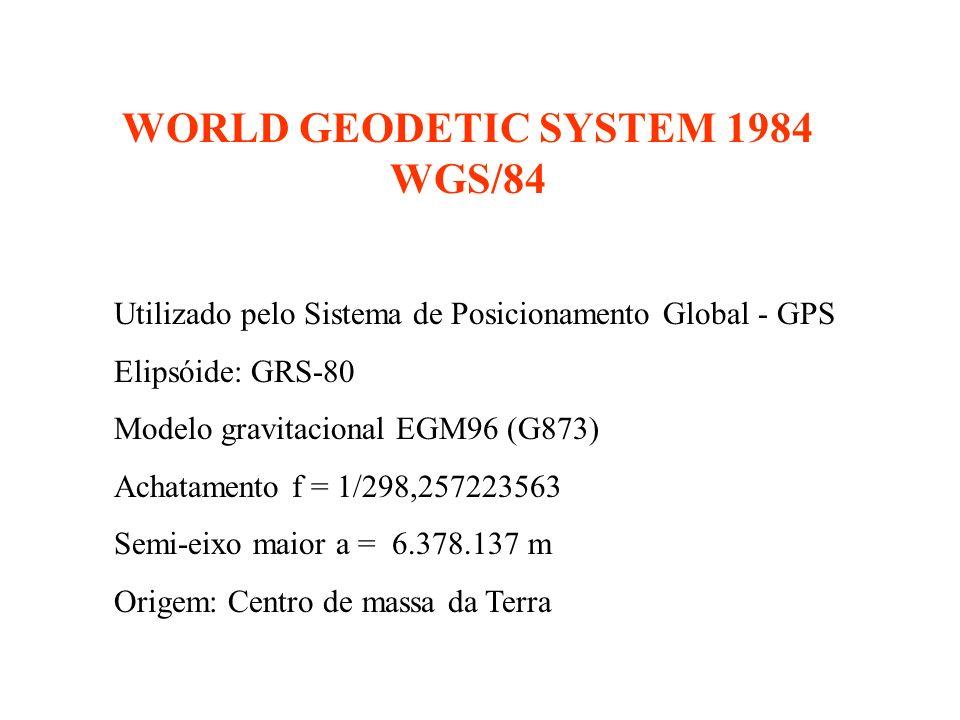 WORLD GEODETIC SYSTEM 1984 WGS/84 Utilizado pelo Sistema de Posicionamento Global - GPS Elipsóide: GRS-80 Modelo gravitacional EGM96 (G873) Achatamento f = 1/298,257223563 Semi-eixo maior a = 6.378.137 m Origem: Centro de massa da Terra