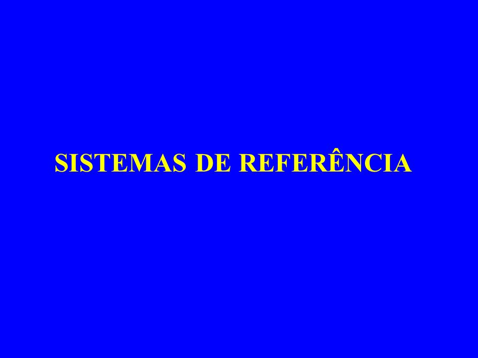 SISTEMAS DE REFERÊNCIA: Utilizados para definir a posição de entes na superfície da Terra ou no espaço.