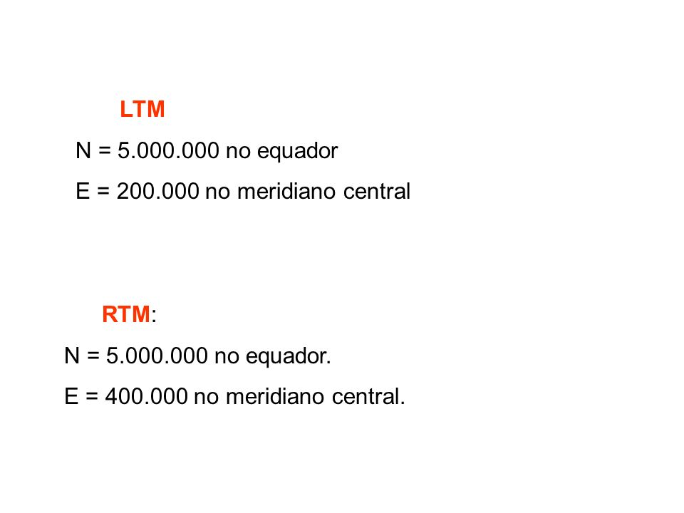 RTM: N = 5.000.000 no equador. E = 400.000 no meridiano central. LTM N = 5.000.000 no equador E = 200.000 no meridiano central