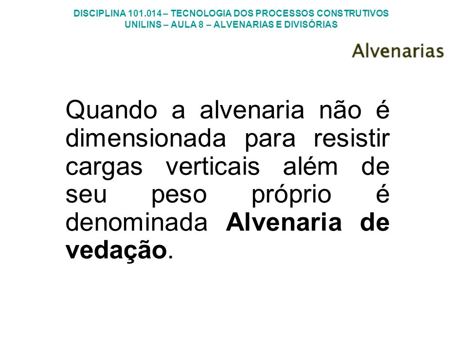 Quando a alvenaria não é dimensionada para resistir cargas verticais além de seu peso próprio é denominada Alvenaria de vedação.