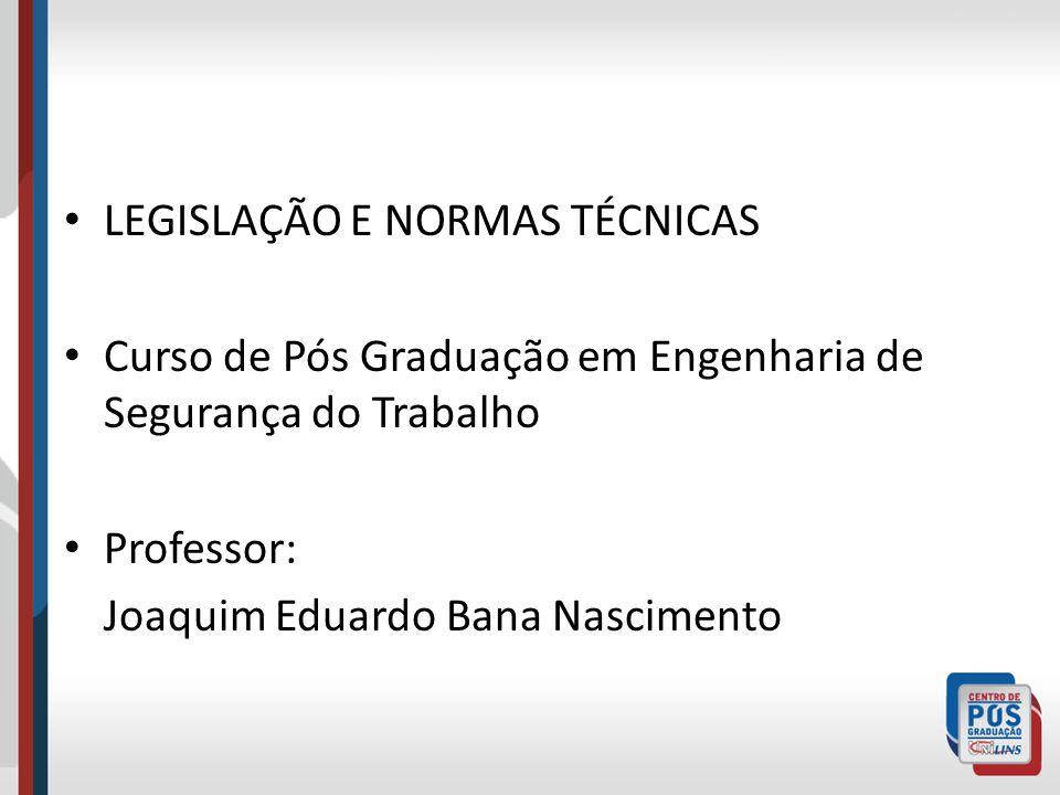LEGISLAÇÃO E NORMAS TÉCNICAS Curso de Pós Graduação em Engenharia de Segurança do Trabalho Professor: Joaquim Eduardo Bana Nascimento