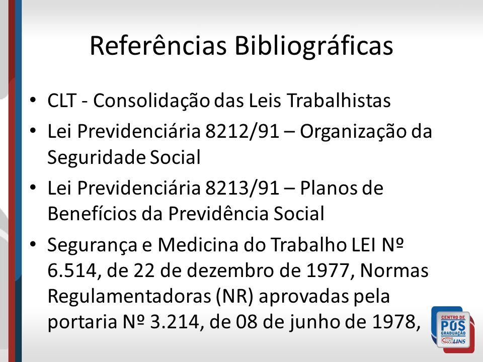 Referências Bibliográficas CLT - Consolidação das Leis Trabalhistas Lei Previdenciária 8212/91 – Organização da Seguridade Social Lei Previdenciária 8