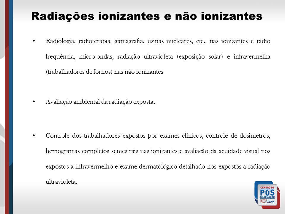 Radiações ionizantes e não ionizantes Radiologia, radioterapia, gamagrafia, usinas nucleares, etc., nas ionizantes e radio frequência, micro-ondas, ra