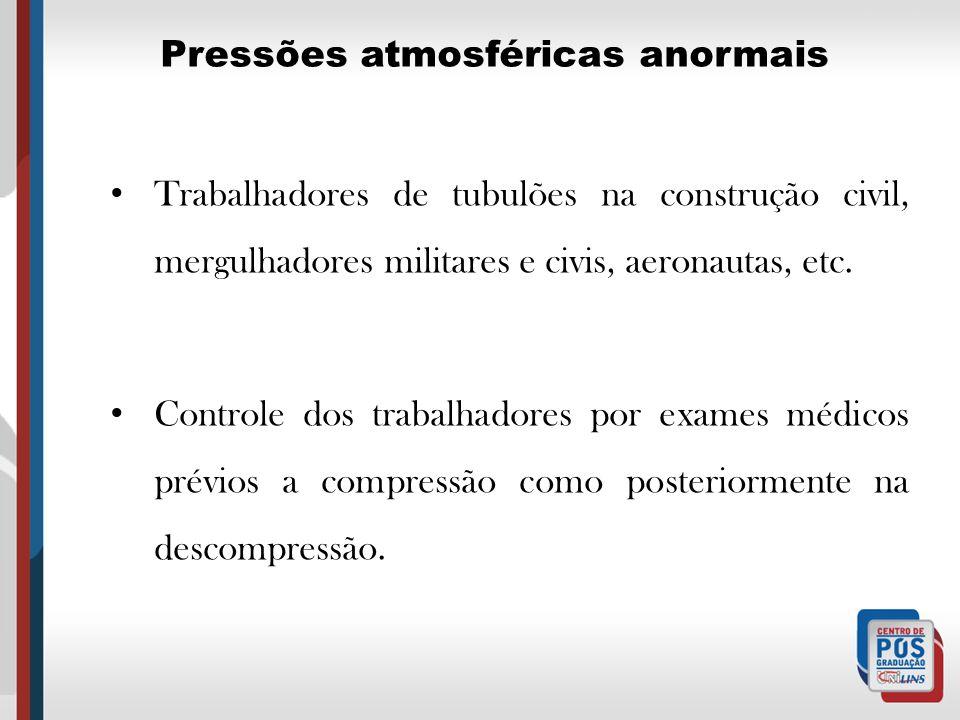 Pressões atmosféricas anormais Trabalhadores de tubulões na construção civil, mergulhadores militares e civis, aeronautas, etc. Controle dos trabalhad