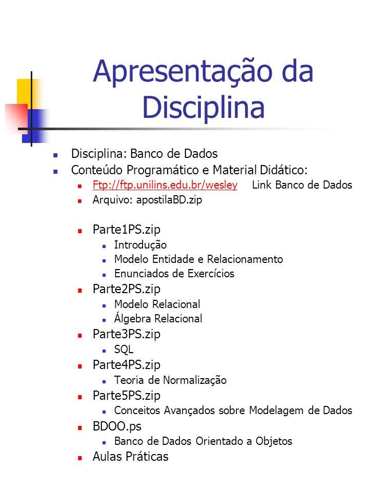 Apresentação da Disciplina Disciplina: Banco de Dados Conteúdo Programático e Material Didático: Ftp://ftp.unilins.edu.br/wesley Link Banco de Dados Ftp://ftp.unilins.edu.br/wesley Arquivo: apostilaBD.zip Parte1PS.zip Introdução Modelo Entidade e Relacionamento Enunciados de Exercícios Parte2PS.zip Modelo Relacional Álgebra Relacional Parte3PS.zip SQL Parte4PS.zip Teoria de Normalização Parte5PS.zip Conceitos Avançados sobre Modelagem de Dados BDOO.ps Banco de Dados Orientado a Objetos Aulas Práticas