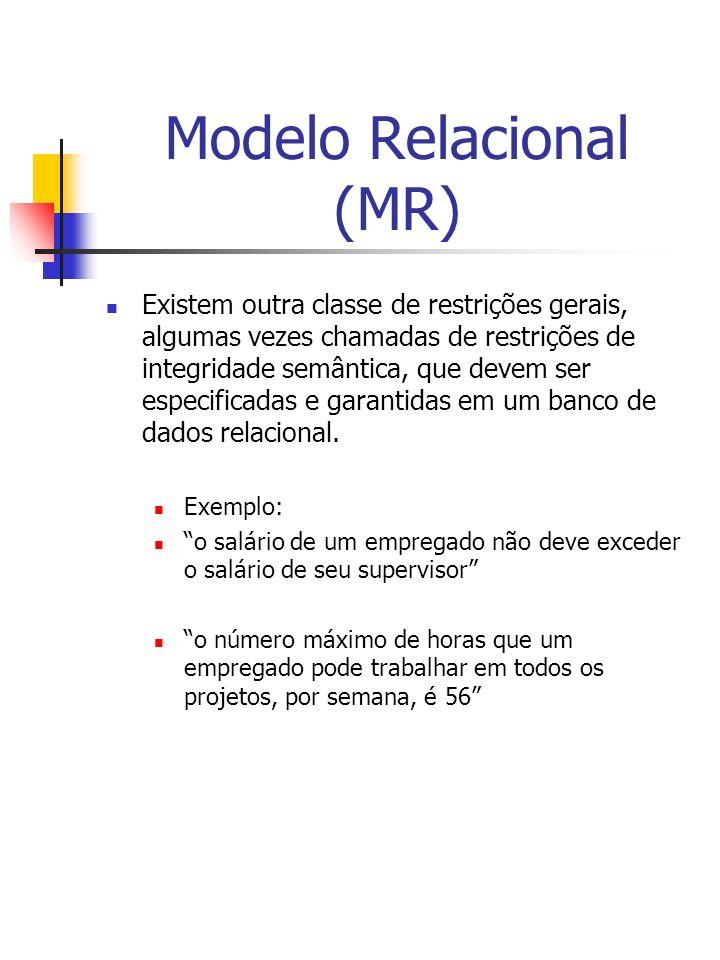 Modelo Relacional (MR) Existem outra classe de restrições gerais, algumas vezes chamadas de restrições de integridade semântica, que devem ser especificadas e garantidas em um banco de dados relacional.
