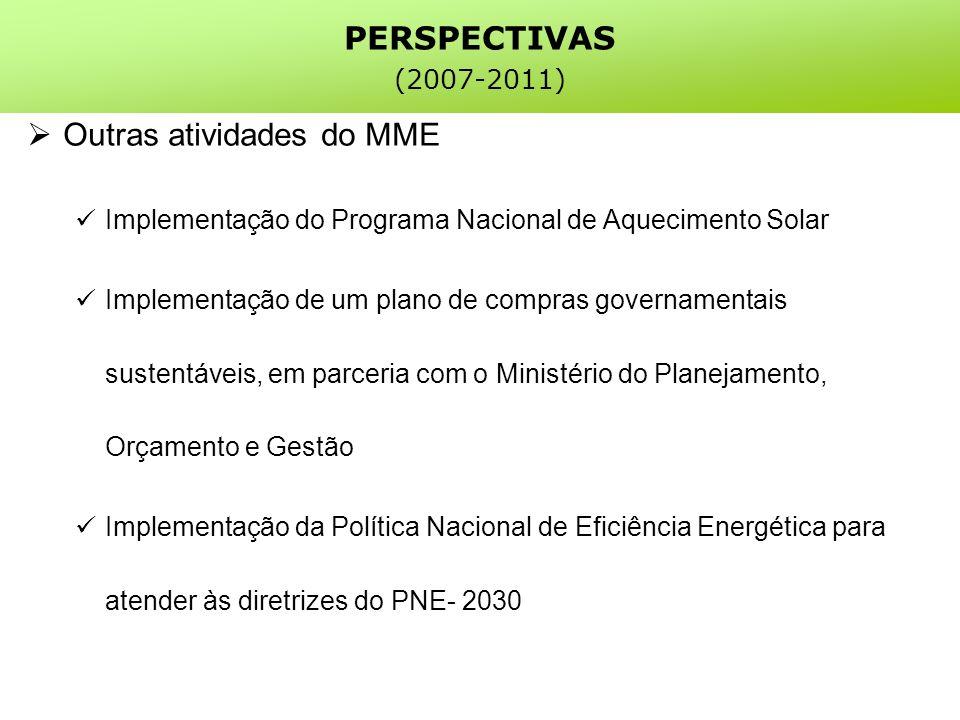 PERSPECTIVAS (2007-2011) Outras atividades do MME Implementação do Programa Nacional de Aquecimento Solar Implementação de um plano de compras governamentais sustentáveis, em parceria com o Ministério do Planejamento, Orçamento e Gestão Implementação da Política Nacional de Eficiência Energética para atender às diretrizes do PNE- 2030