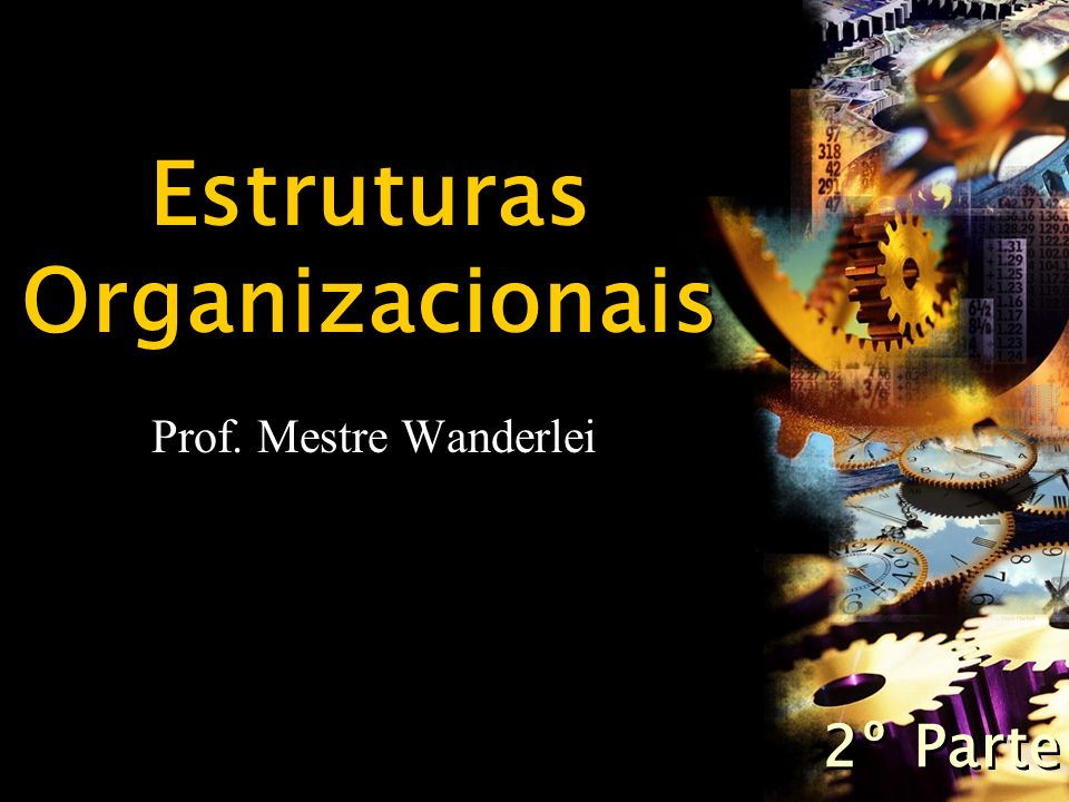 Estruturas Organizacionais Prof. Mestre Wanderlei 2º Parte