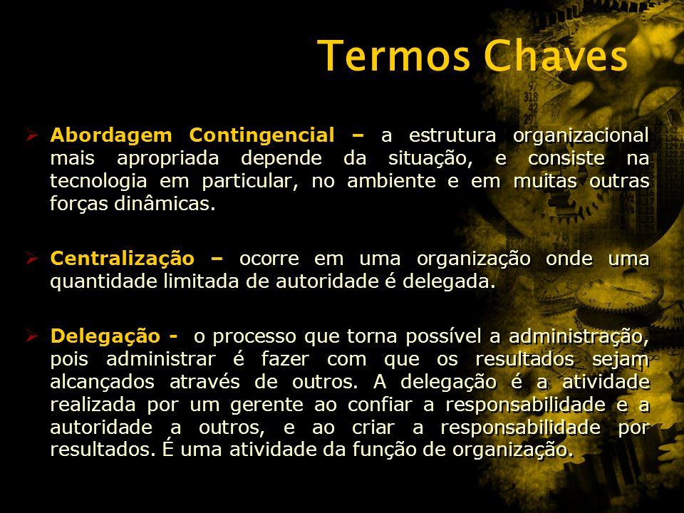 Termos Chaves Abordagem Contingencial – a estrutura organizacional mais apropriada depende da situação, e consiste na tecnologia em particular, no ambiente e em muitas outras forças dinâmicas.