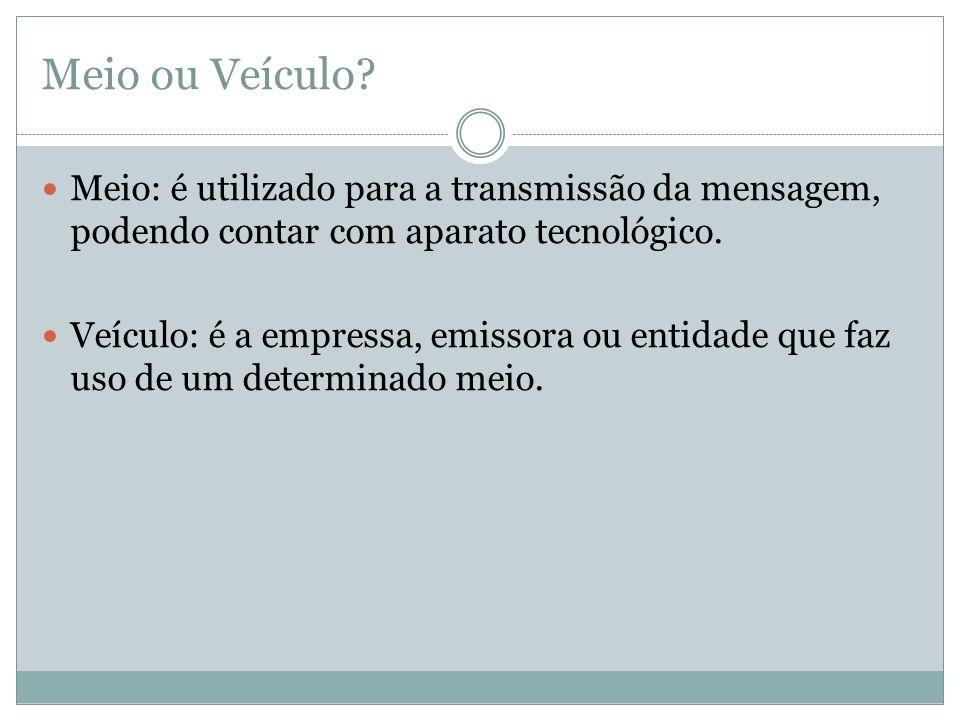 Meio ou Veículo? Meio: é utilizado para a transmissão da mensagem, podendo contar com aparato tecnológico. Veículo: é a empressa, emissora ou entidade