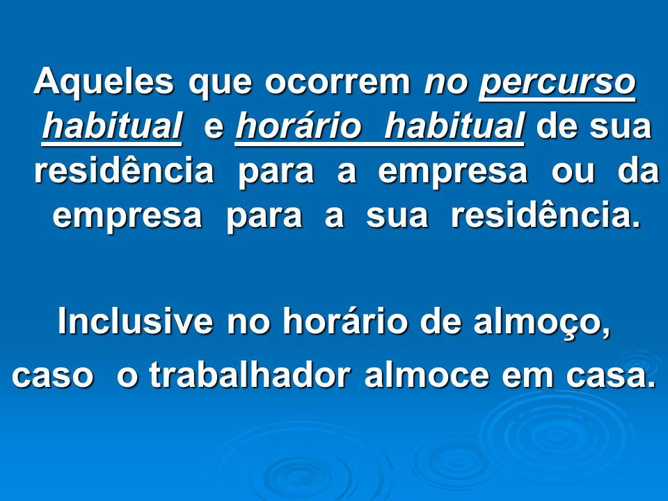 Aqueles que ocorrem no percurso habitual e horário habitual de sua residência para a empresa ou da empresa para a sua residência. Inclusive no horário