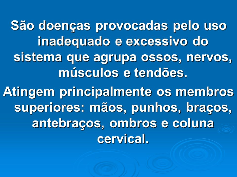 São doenças provocadas pelo uso inadequado e excessivo do sistema que agrupa ossos, nervos, músculos e tendões. Atingem principalmente os membros supe
