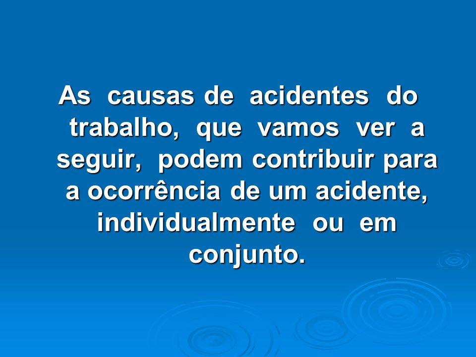 As causas de acidentes do trabalho, que vamos ver a seguir, podem contribuir para a ocorrência de um acidente, individualmente ou em conjunto.