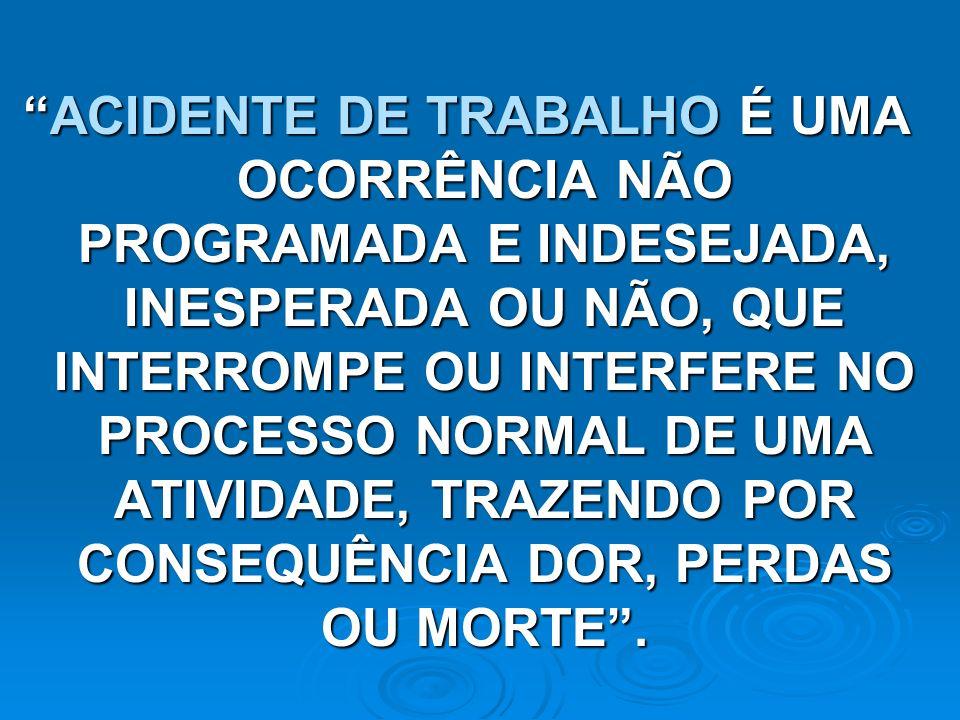 ACIDENTE DE TRABALHO É UMA OCORRÊNCIA NÃO PROGRAMADA E INDESEJADA, INESPERADA OU NÃO, QUE INTERROMPE OU INTERFERE NO PROCESSO NORMAL DE UMA ATIVIDADE,