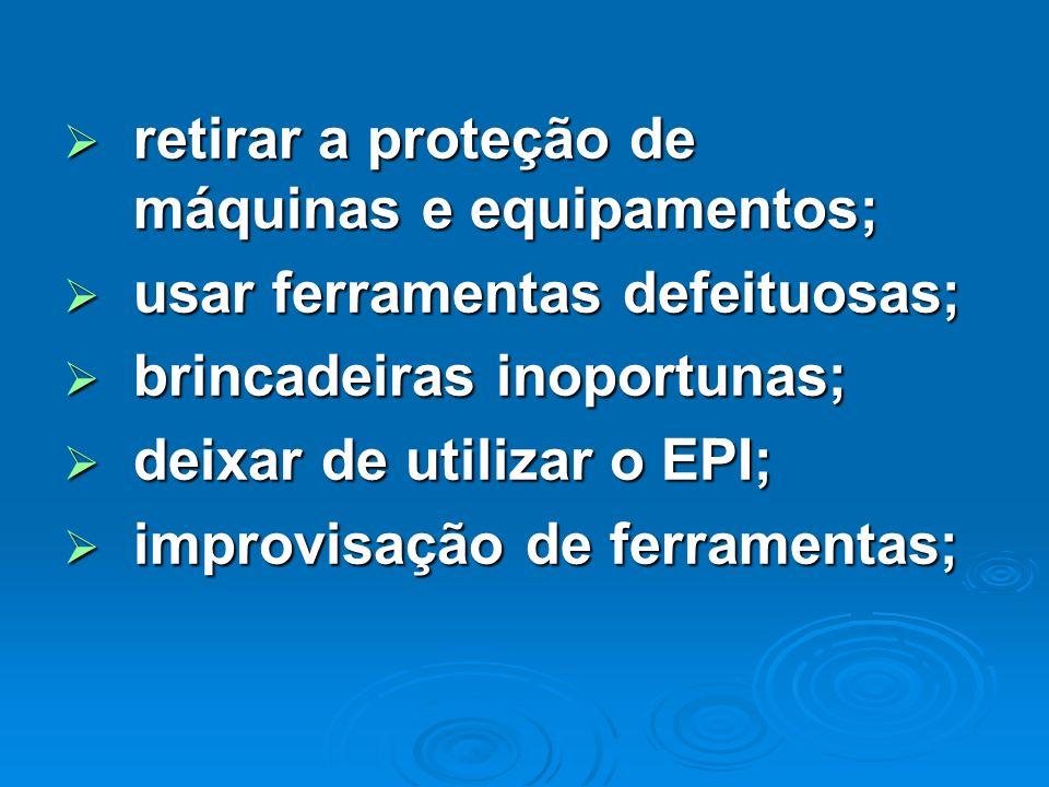 retirar a proteção de máquinas e equipamentos; retirar a proteção de máquinas e equipamentos; usar ferramentas defeituosas; usar ferramentas defeituos