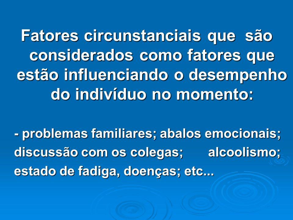Fatores circunstanciais que são considerados como fatores que estão influenciando o desempenho do indivíduo no momento: - problemas familiares; abalos