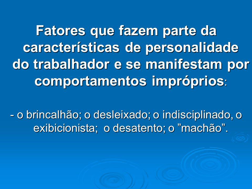 Fatores que fazem parte da características de personalidade do trabalhador e se manifestam por comportamentos impróprios : - o brincalhão; o desleixad