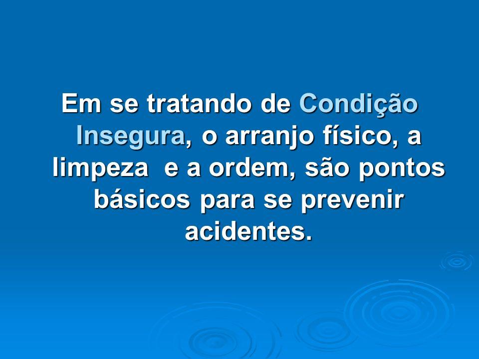 Em se tratando de Condição Insegura, o arranjo físico, a limpeza e a ordem, são pontos básicos para se prevenir acidentes.