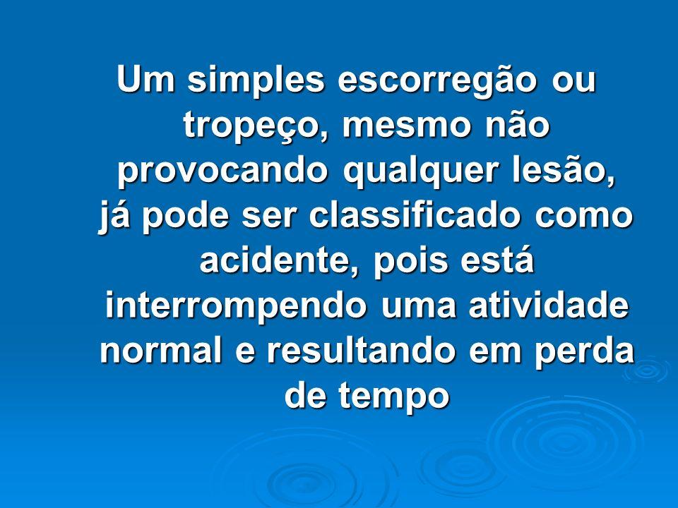 Um simples escorregão ou tropeço, mesmo não provocando qualquer lesão, já pode ser classificado como acidente, pois está interrompendo uma atividade n