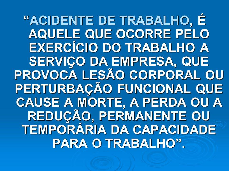 ACIDENTE DE TRABALHO, É AQUELE QUE OCORRE PELO EXERCÍCIO DO TRABALHO A SERVIÇO DA EMPRESA, QUE PROVOCA LESÃO CORPORAL OU PERTURBAÇÃO FUNCIONAL QUE CAU
