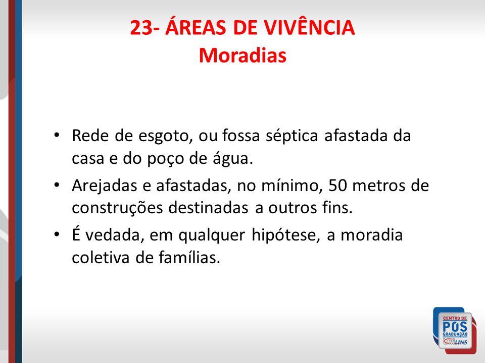 23- ÁREAS DE VIVÊNCIA Moradias Rede de esgoto, ou fossa séptica afastada da casa e do poço de água. Arejadas e afastadas, no mínimo, 50 metros de cons