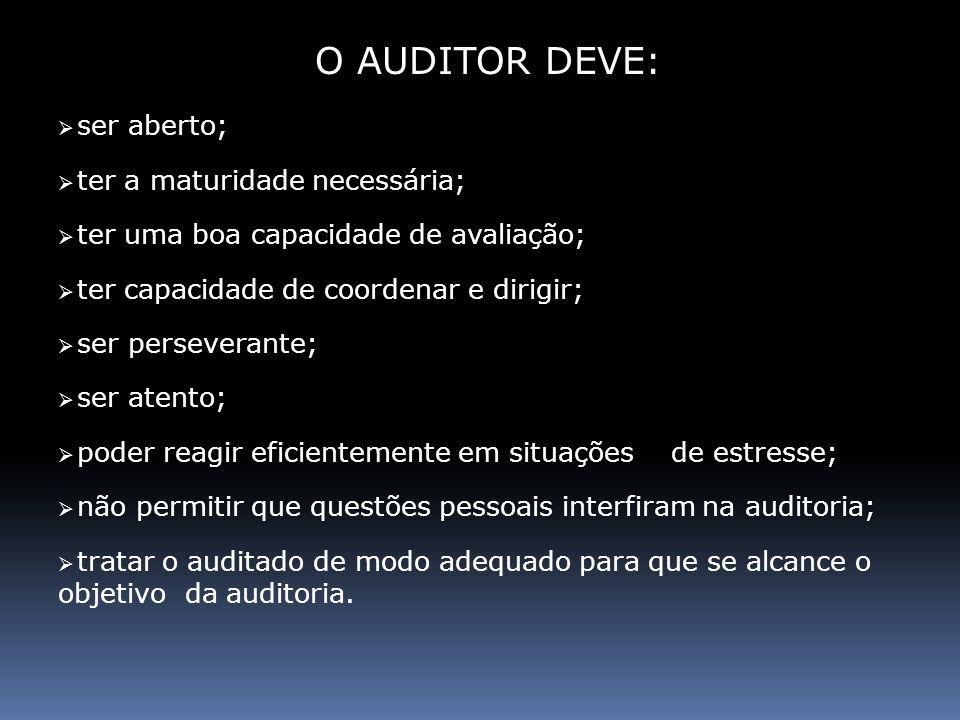 O AUDITOR DEVE: ser aberto; ter a maturidade necessária; ter uma boa capacidade de avaliação; ter capacidade de coordenar e dirigir; ser perseverante;