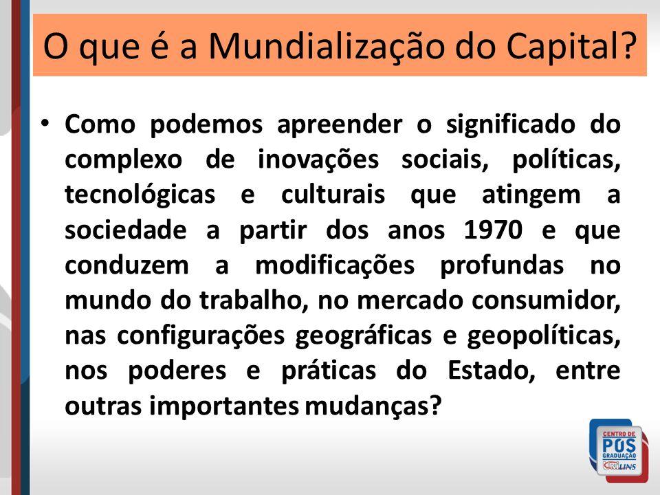 Apreensão crítica das conexões causais originárias da Mundialização do Capital e seus impactos na vida social Mundialização do Capital Uma novo período de desenvolvimento do capitalismo mundial que emerge a partir da década de 1980.