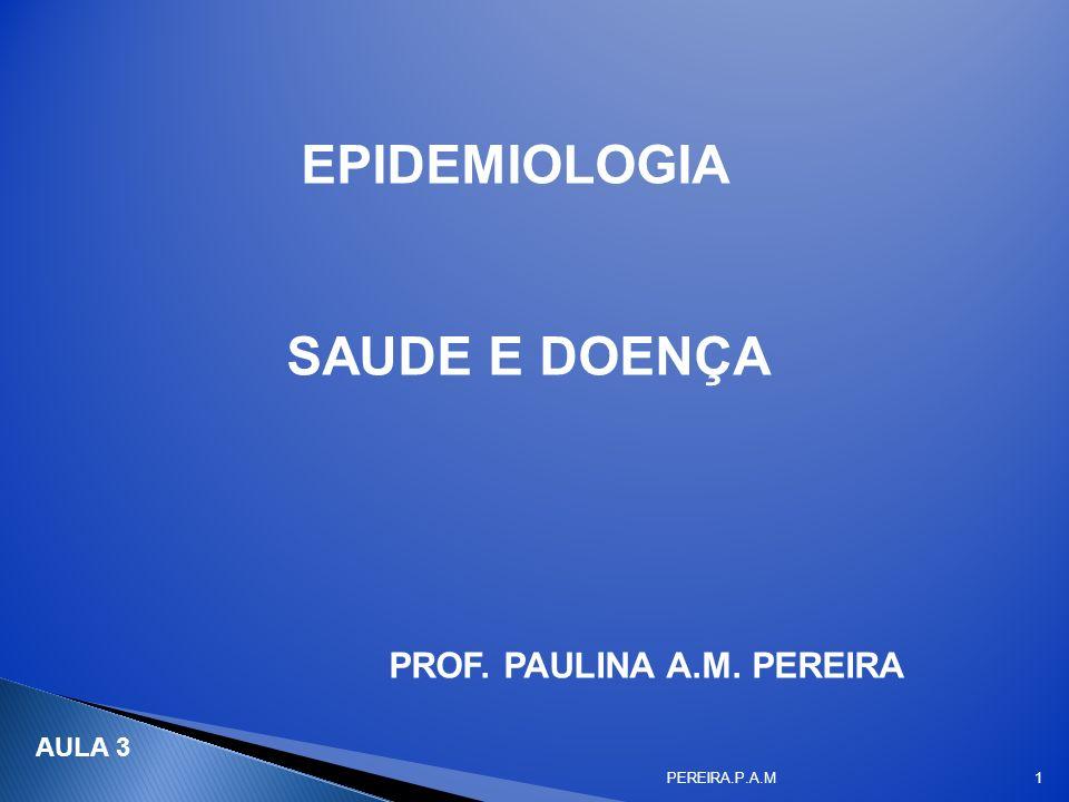 EPIDEMIOLOGIA SAUDE E DOENÇA PROF. PAULINA A.M. PEREIRA PEREIRA.P.A.M1 AULA 3