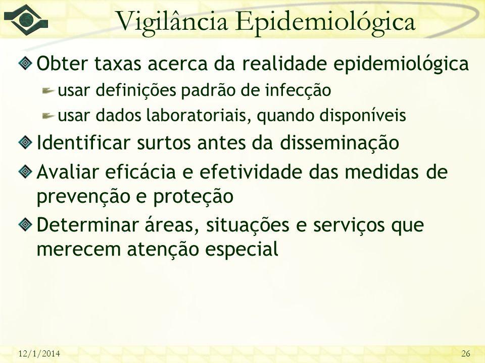 12/1/201426 Vigilância Epidemiológica Obter taxas acerca da realidade epidemiológica usar definições padrão de infecção usar dados laboratoriais, quan