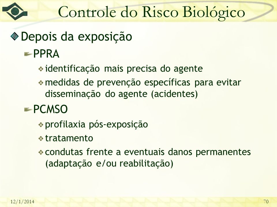 12/1/201470 Controle do Risco Biológico Depois da exposição PPRA identificação mais precisa do agente medidas de prevenção específicas para evitar dis