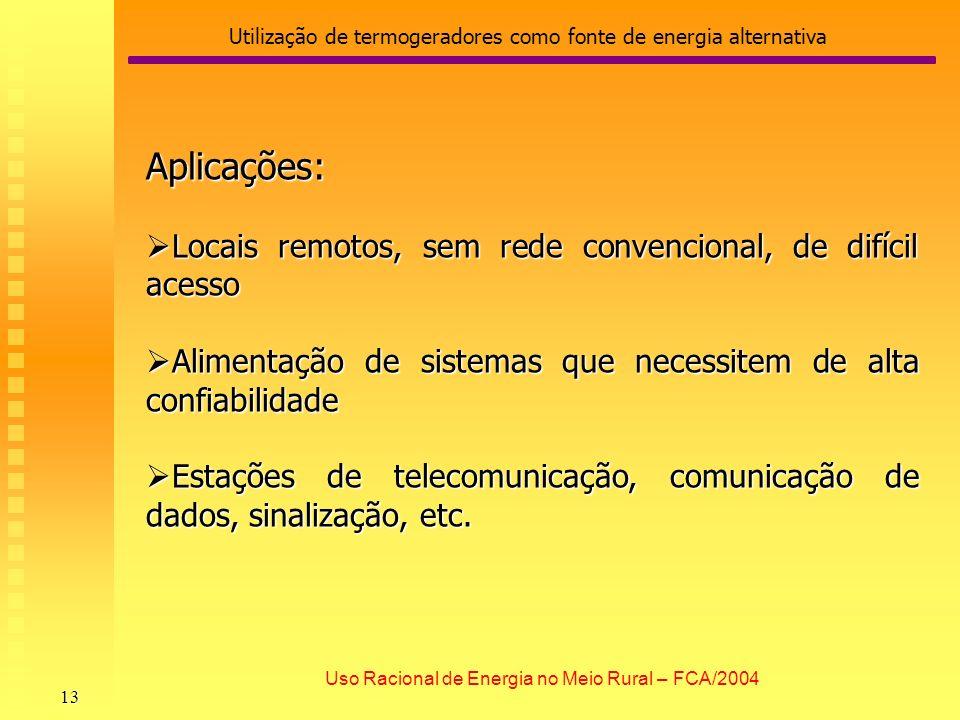 Utilização de termogeradores como fonte de energia alternativa 13 Uso Racional de Energia no Meio Rural – FCA/2004 Aplicações: Locais remotos, sem red