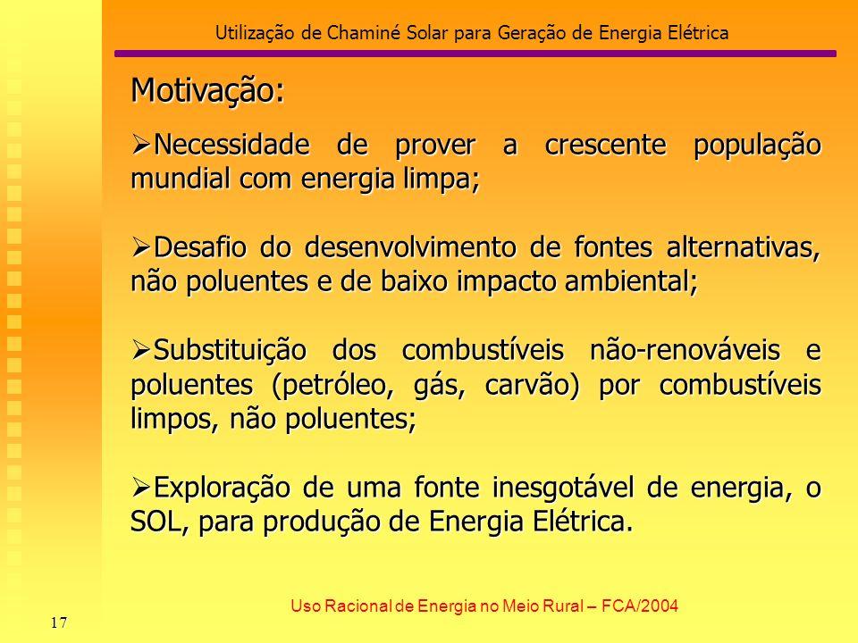 Utilização de Chaminé Solar para Geração de Energia Elétrica 17 Uso Racional de Energia no Meio Rural – FCA/2004 Motivação: Necessidade de prover a cr