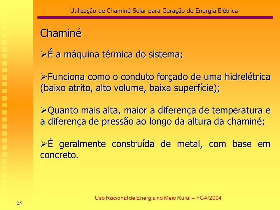 Utilização de Chaminé Solar para Geração de Energia Elétrica 25 Uso Racional de Energia no Meio Rural – FCA/2004 Chaminé É a máquina térmica do sistem