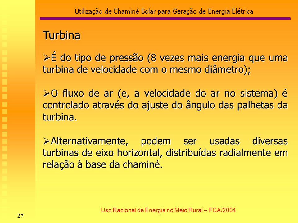 Utilização de Chaminé Solar para Geração de Energia Elétrica 27 Uso Racional de Energia no Meio Rural – FCA/2004 Turbina É do tipo de pressão (8 vezes