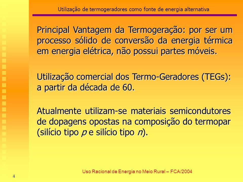 Utilização de termogeradores como fonte de energia alternativa 5 Uso Racional de Energia no Meio Rural – FCA/2004 Extremidade fria do elemento N Pólo Negativo Extremidade fria do elemento P Pólo Positivo Curto entre os elementos Corrente Elétrica