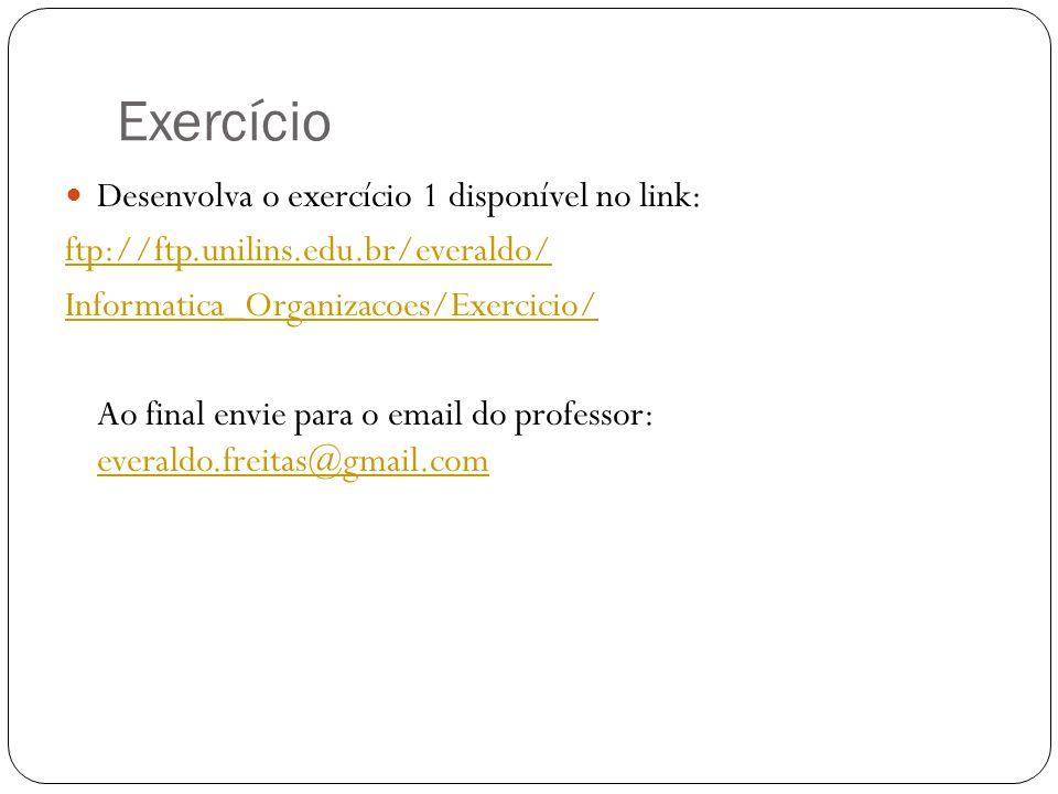 Exercício Desenvolva o exercício 1 disponível no link: ftp://ftp.unilins.edu.br/everaldo/ Informatica_Organizacoes/Exercicio/ Ao final envie para o em