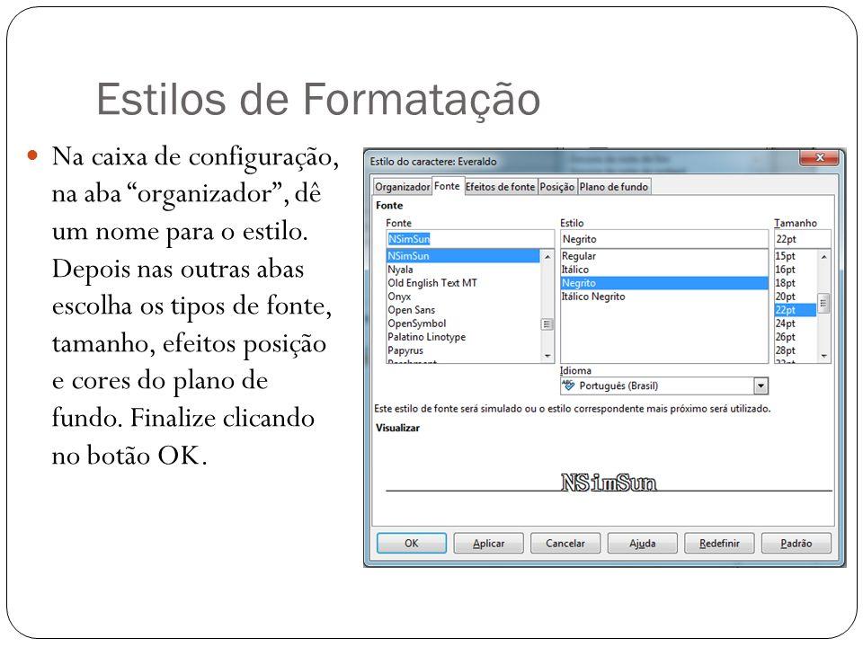 Estilos de Formatação Na caixa de configuração, na aba organizador, dê um nome para o estilo. Depois nas outras abas escolha os tipos de fonte, tamanh