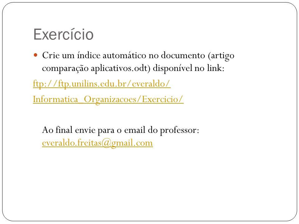 Exercício Crie um índice automático no documento (artigo comparação aplicativos.odt) disponível no link: ftp://ftp.unilins.edu.br/everaldo/ Informatic