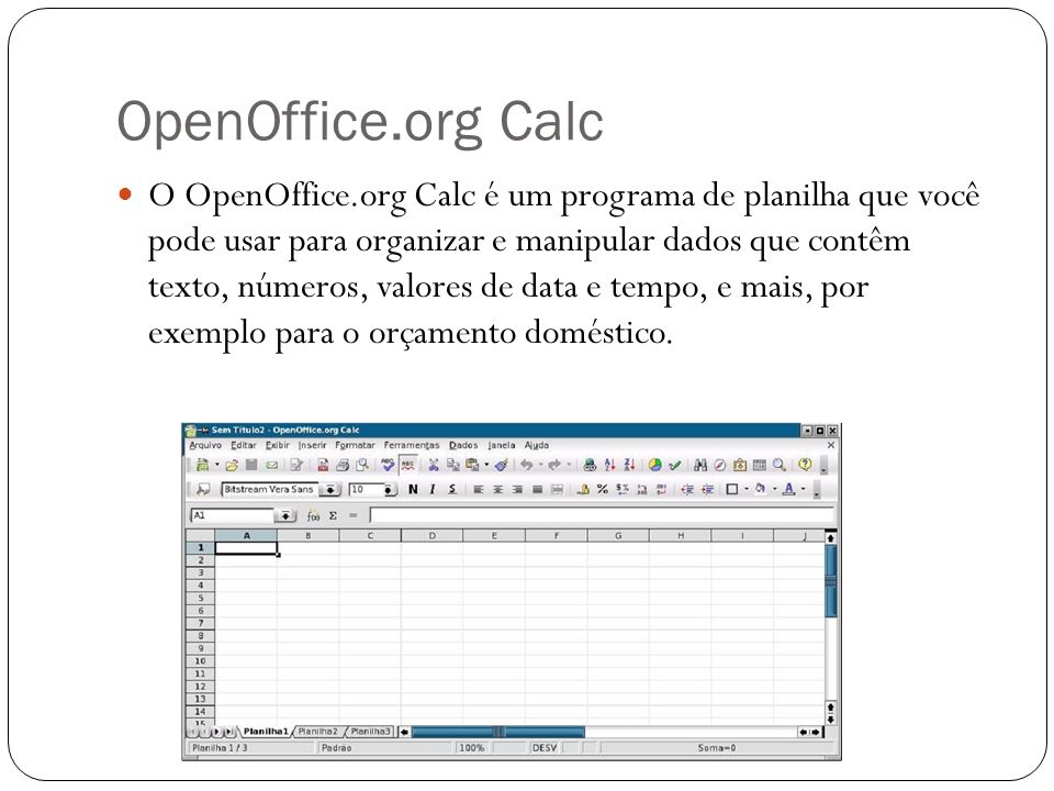 OpenOffice.org Calc O OpenOffice.org Calc é um programa de planilha que você pode usar para organizar e manipular dados que contêm texto, números, val