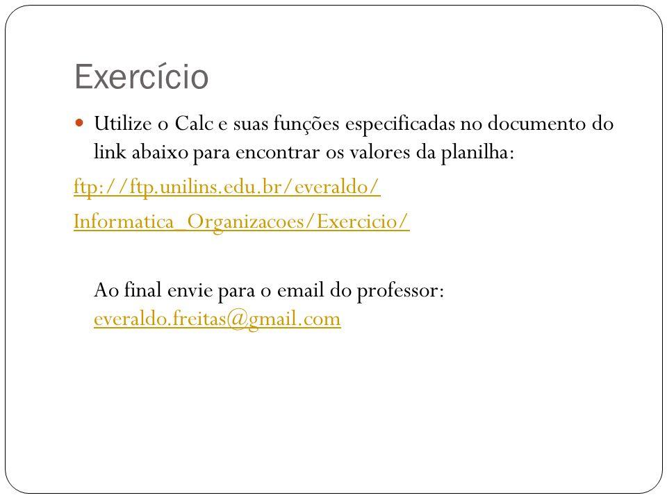 Exercício Utilize o Calc e suas funções especificadas no documento do link abaixo para encontrar os valores da planilha: ftp://ftp.unilins.edu.br/ever