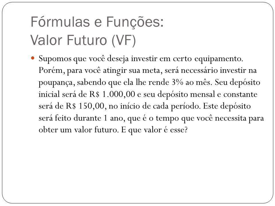 Fórmulas e Funções: Valor Futuro (VF) Supomos que você deseja investir em certo equipamento. Porém, para você atingir sua meta, será necessário invest