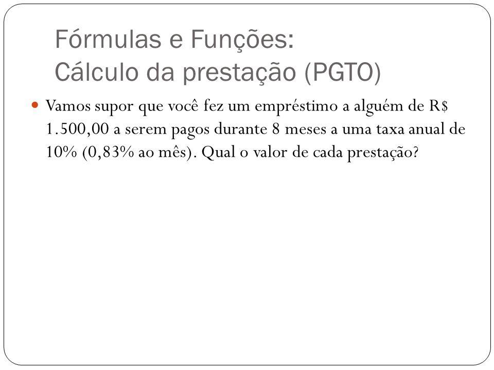 Fórmulas e Funções: Cálculo da prestação (PGTO) Vamos supor que você fez um empréstimo a alguém de R$ 1.500,00 a serem pagos durante 8 meses a uma tax