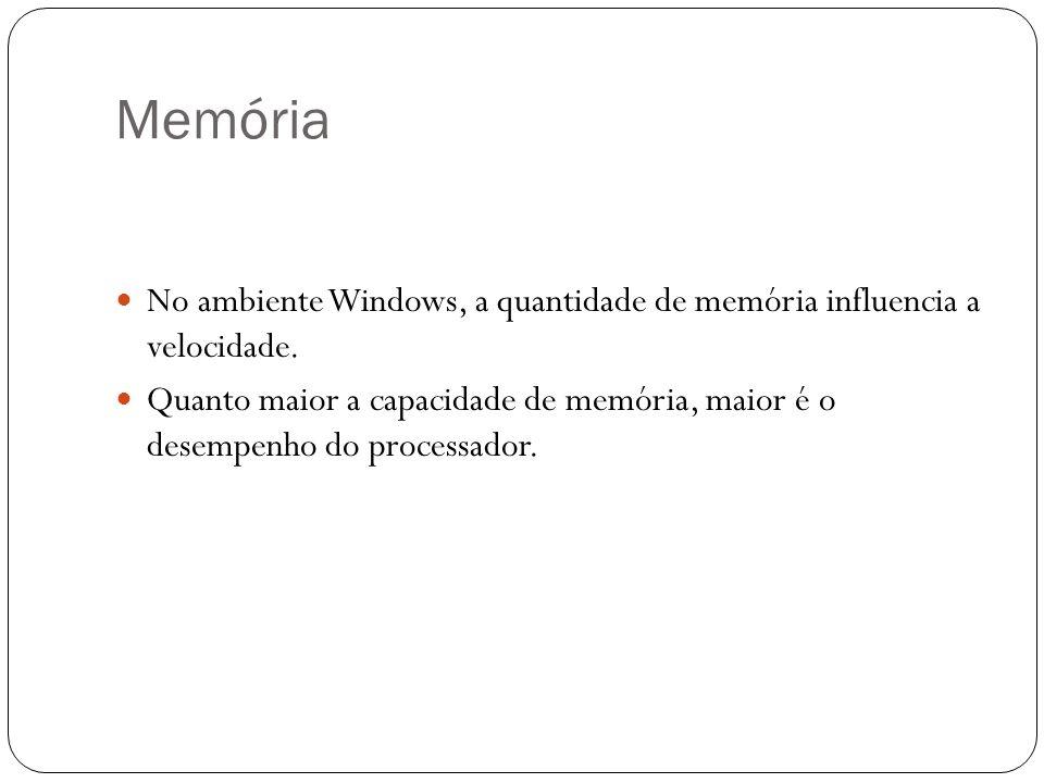 Memória No ambiente Windows, a quantidade de memória influencia a velocidade. Quanto maior a capacidade de memória, maior é o desempenho do processado