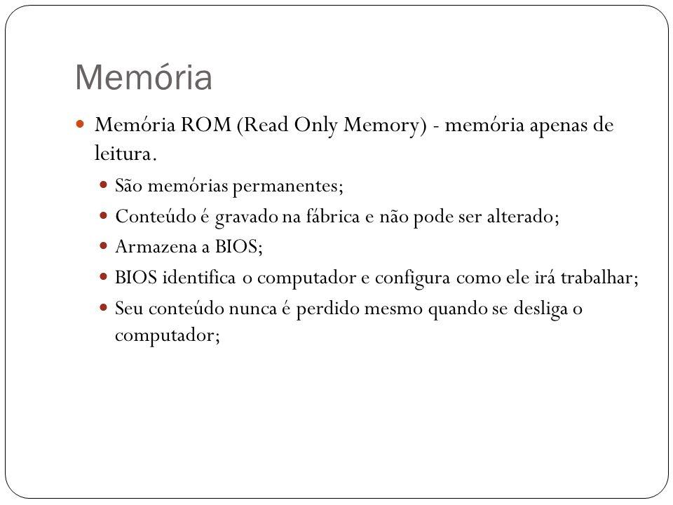 Memória Memória ROM (Read Only Memory) - memória apenas de leitura. São memórias permanentes; Conteúdo é gravado na fábrica e não pode ser alterado; A