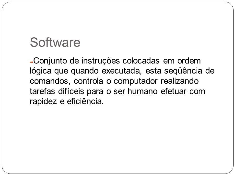 Software Conjunto de instruções colocadas em ordem lógica que quando executada, esta seqüência de comandos, controla o computador realizando tarefas d