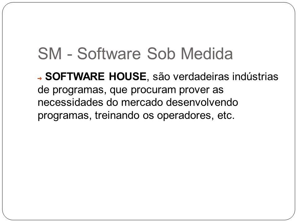SM - Software Sob Medida SOFTWARE HOUSE, s ão verdadeiras indústrias de programas, que procuram prover as necessidades do mercado desenvolvendo progra
