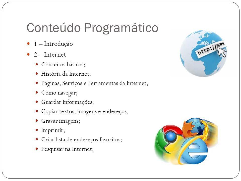 Conteúdo Programático 1 – Introdução 2 – Internet Conceitos básicos; História da Internet; Páginas, Serviços e Ferramentas da Internet; Como navegar;