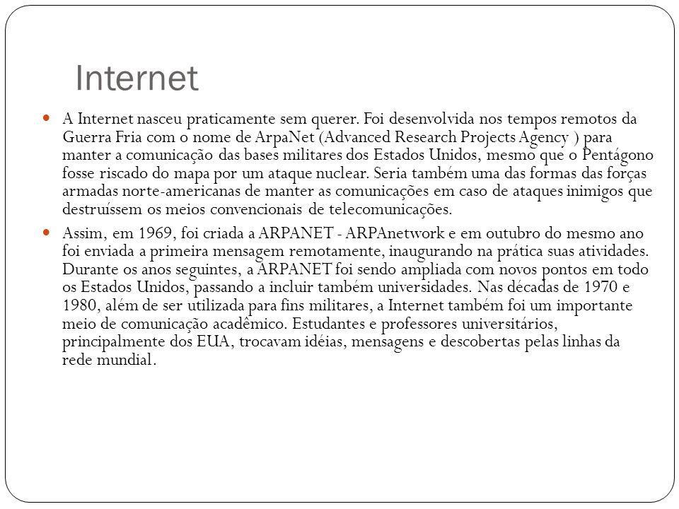Internet A Internet nasceu praticamente sem querer. Foi desenvolvida nos tempos remotos da Guerra Fria com o nome de ArpaNet (Advanced Research Projec