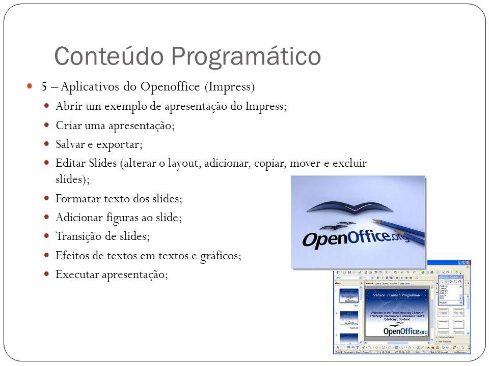Conteúdo Programático 5 – Aplicativos do Openoffice (Impress) Abrir um exemplo de apresentação do Impress; Criar uma apresentação; Salvar e exportar;