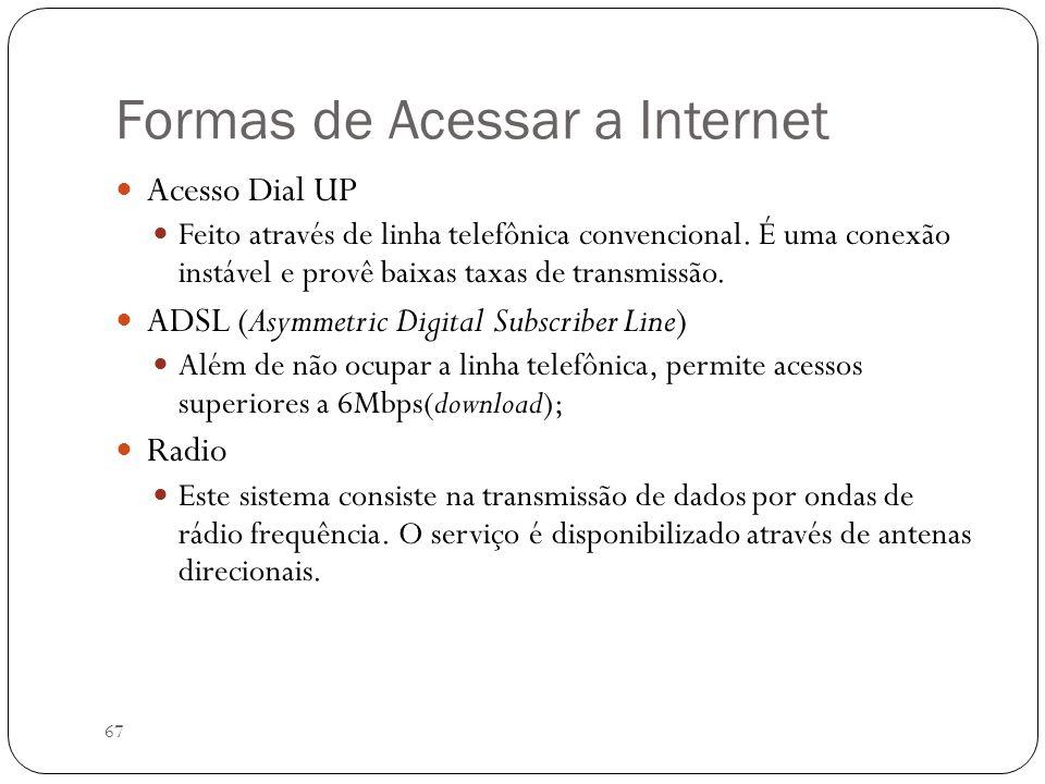 67 Formas de Acessar a Internet Acesso Dial UP Feito através de linha telefônica convencional. É uma conexão instável e provê baixas taxas de transmis